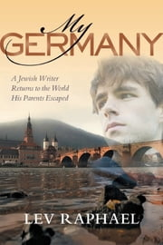 My Germany: A Jewish Writer Returns to the World His Parents Escaped ebook by Raphael, Lev