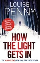 How The Light Gets In - A Chief Inspector Gamache Mystery, Book 9 ebook by Louise Penny