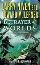 Betrayer of Worlds - Prelude to Ringworld ebook by Larry Niven, Edward M. Lerner