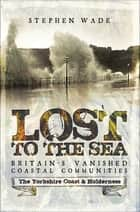 Lost to the Sea, Britain's Vanished Coastal Communities - The Yorkshire Coast & Holderness ebook by