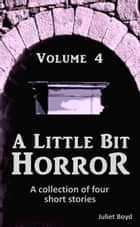 A Little Bit Horror, Volume 4: A collection of four short stories ebook by Juliet Boyd