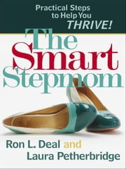 Smart Stepmom, The - Practical Steps to Help You Thrive ebook by Ron L. Deal,Laura Petherbridge