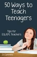 Fifty Ways to Teach Teenagers: Tips for ESL/EFL Teachers ebook by Jo Cummins