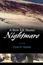 A Bow Elk Hunter Nightmare ebook by Clyde G. Schultz