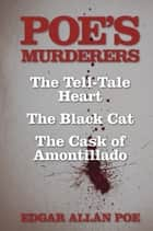 Poe's Murderers - The Tell-Tale Heart, The Black Cat, and The Cask of Amontillado ebook by Edgar Allan Poe