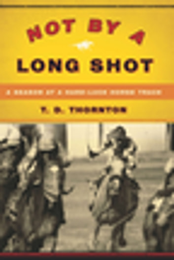 Not By a Long Shot - A Season at a Hard Luck Horse Track ebook by T.D. Thornton