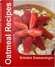 Oatmeal Recipes - Over 50 Delicious and Best-Selling Oatmeal Cookie Recipes, Healthy Oatmeal Recipes, Oatmeal Smoothie Recipes ebook by Kristen Swearengin