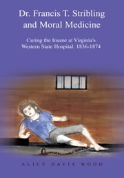Dr. Francis T. Stribling and Moral Medicine - Curing the Insane at Virginia's Western State Hospital: 1836-1874 ebook by Alice Davis Wood