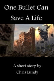 One Bullet Can Save A Life ebook by Chris Lundy