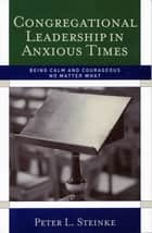 Congregational Leadership in Anxious Times ebook by Peter L. Steinke