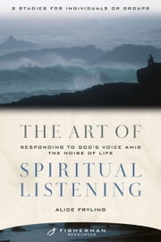The Art of Spiritual Listening - Responding to God's Voice Amid the Noise of Life ebook by Alice Fryling