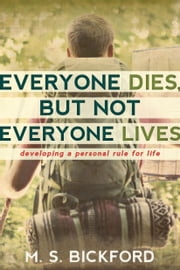 Everyone Dies, But Not Everyone Lives - Developing a Personal Rule for Life ebook by M.S. Bickford