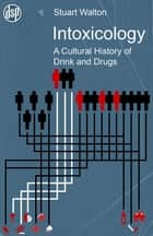 Intoxicology - A Cultural History of Drink and Drugs ebook by Stuart Walton