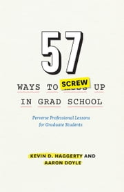 57 Ways to Screw Up in Grad School - Perverse Professional Lessons for Graduate Students ebook by Kevin D. Haggerty,Aaron Doyle