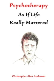 Psychotherapy As If Life Really Mattered ebook by Christopher Alan Anderson