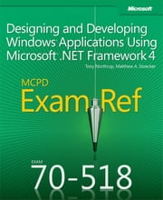 Exam Ref 70-518 Designing and Developing Windows Applications Using Microsoft .NET Framework 4 (MCPD) - Designing and Developing Windows Applications Using Microsoft .NET Framework 4 ebook by Matthew Stoecker,Tony Northrup
