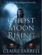 Ghost Moon Rising - A Peter Brannigan Novella ebook by Claire Farrell