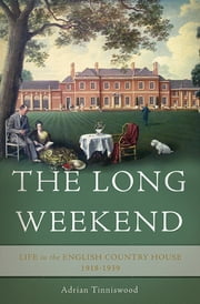 The Long Weekend - Life in the English Country House, 1918-1939 ebook by Adrian Tinniswood