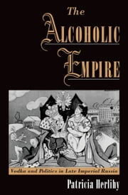 The Alcoholic Empire - Vodka & Politics in Late Imperial Russia ebook by Patricia Herlihy