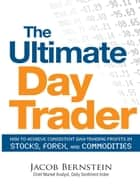 The Ultimate Day Trader: How to Achieve Consistent Day Trading Profits in Stocks, Forex, and Commodities ebook by Jacob Bernstein