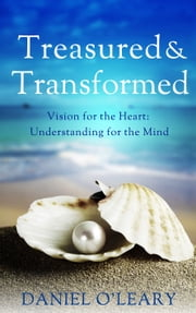 Treasured and Transformed: Vision for the Heart, Understanding for the Mind ebook by Daniel J O'Leary