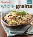 Whole Grains - More Than 150 Creative Ways to Use Quinoa, Barley, Oats, and More ebook by