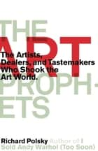 The Art Prophets - The Artists, Dealers, and Tastemakers Who Shook the Art World eBook by Richard Polsky