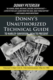 Donnys Unauthorized Technical Guide to Harley-Davidson, 1936 to Present - Volume V: Part I of II—The Shovelhead: 1966 to 1985  eBook par Donny Petersen