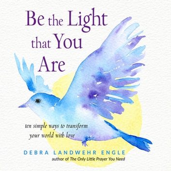 Be the Light that You Are - Ten Simple Ways to Transform Your World With Love audiobook by Debra Landwehr Engle