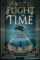 A Flight in Time - A Time Travel Novel ebook by Cidney Swanson