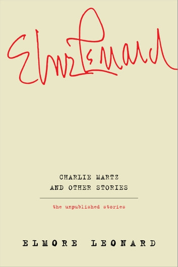 Charlie Martz and Other Stories - The Unpublished Stories ebook by Elmore Leonard