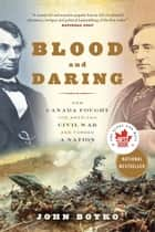 Blood and Daring - How Canada Fought the American Civil War and Forged a Nation eBook by John Boyko