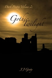 Dark Poetry, Volume 2: Gothic Twilight. - Dark Poetry, #2 ebook by J J Ginty