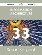 information architecture 33 Success Secrets - 33 Most Asked Questions On information architecture - What You Need To Know ebook by Susan Sargent