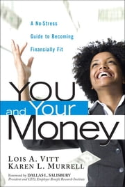 You and Your Money - A No-Stress Guide to Becoming Financially Fit ebook by Lois A. Vitt,Karen L. Murrell