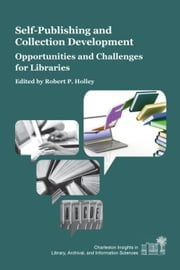 Self-Publishing and Collection Development:Opportunities and Challenges for Libraries: Opportunities and Challenges for Libraries ebook by Holley, Robert P.