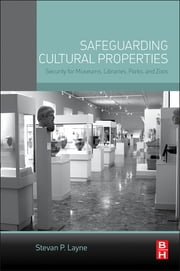 Safeguarding Cultural Properties - Security for Museums, Libraries, Parks, and Zoos ebook by Stevan P. Layne