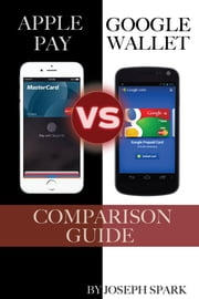 Apple Pay Vs. Google Wallet: Comparison Guide ebook by Joseph Spark