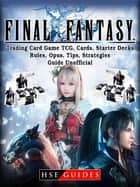 Final Fantasy Trading Card Game TCG, Cards, Starter Decks, Rules, Opus, Tips, Strategies, Guide Unofficial ebook by HSE Guides