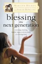 Blessing the Next Generation - Creating a Lasting Family Legacy with the Help of a Loving God ebook by Marilyn Hickey, Sarah Bowling