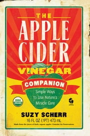 The Apple Cider Vinegar Companion: Simple Ways to Use Nature's Miracle Cure ebook by Suzy Scherr