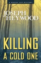 Killing a Cold One - A Woods Cop Mystery ebook by Joseph Heywood