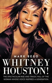 Whitney Houston! - The Spectacular Rise and Tragic Fall of the Woman Whose Voice Inspired a Generation ebook by Mark Bego