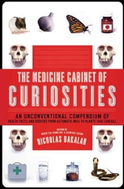 The Medicine Cabinet of Curiosities - An Unconventional Compendium of Health Facts and Oddities, from Asthmatic Mice to Plants that Can Kill ebook by Nicholas Bakalar
