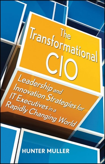 The Transformational CIO - Leadership and Innovation Strategies for IT Executives in a Rapidly Changing World ebook by Hunter Muller