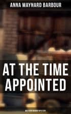 AT THE TIME APPOINTED (Western Murder Mystery) ebook by Anna Maynard Barbour