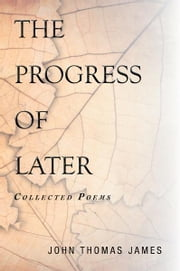 THE PROGRESS OF LATER - Collected Poems ebook by John Thomas James