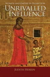 Unrivalled Influence - Women and Empire in Byzantium ebook by Judith Herrin