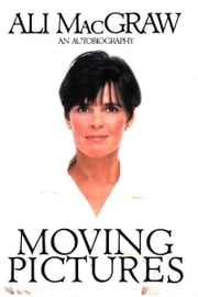 Moving Pictures: An Autobiography ebook by Ali MacGraw