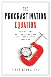 The Procrastination Equation - How to Stop Putting Things Off and Start Getting Stuff Done ebook by Piers Steel, PhD